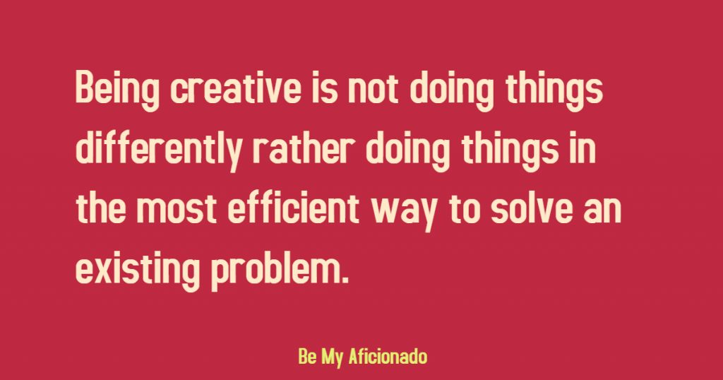 Being creative is doing something in the most efficient way to solve existing problem