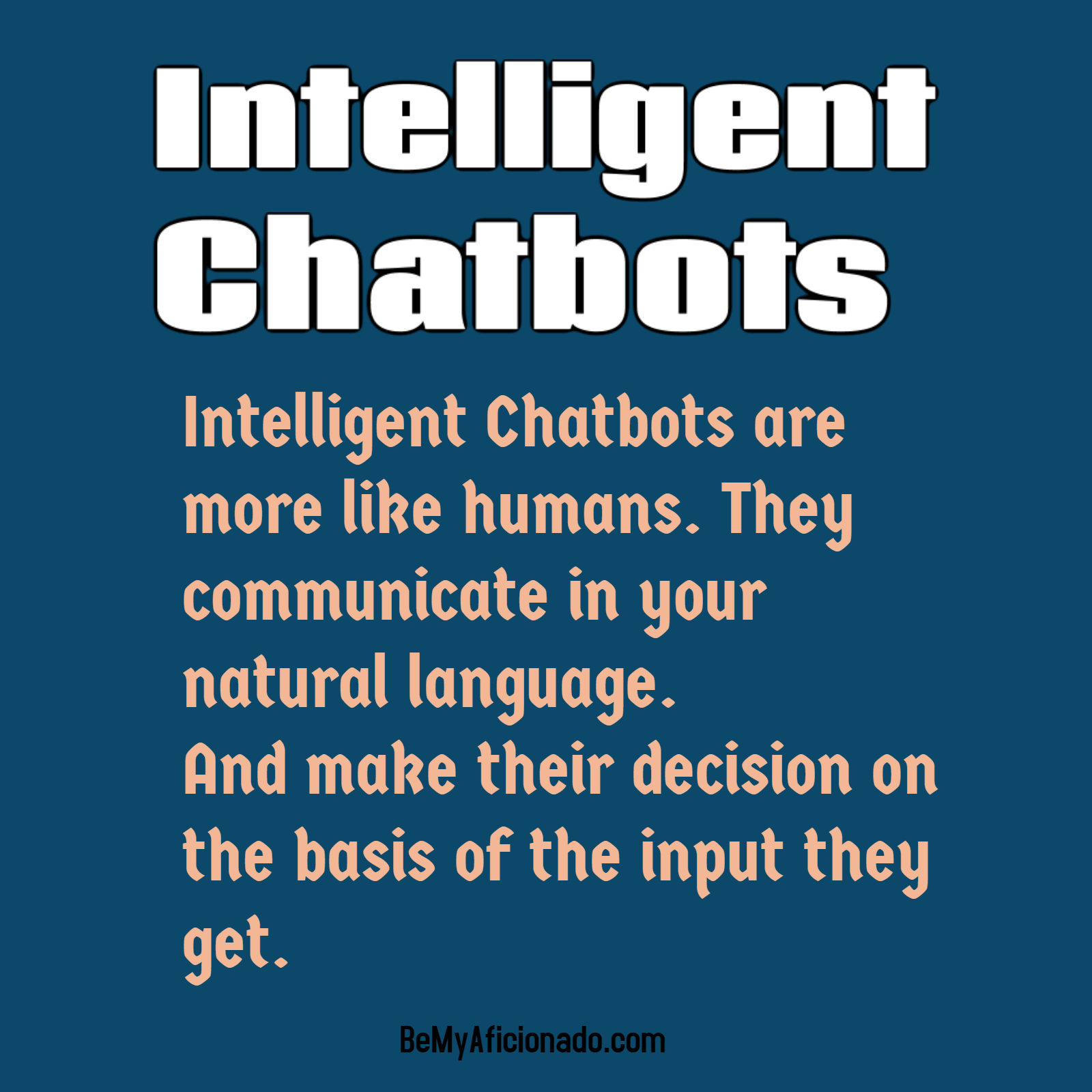 Intelligent Chatbots are more like humans. They communicate in your natural language. And make their decision on the basis of the input they get.