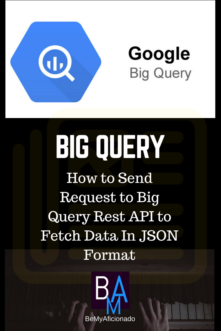 BIG QUERY - How to Send Request to Big Query Rest API to Fetch Data In JSON Format