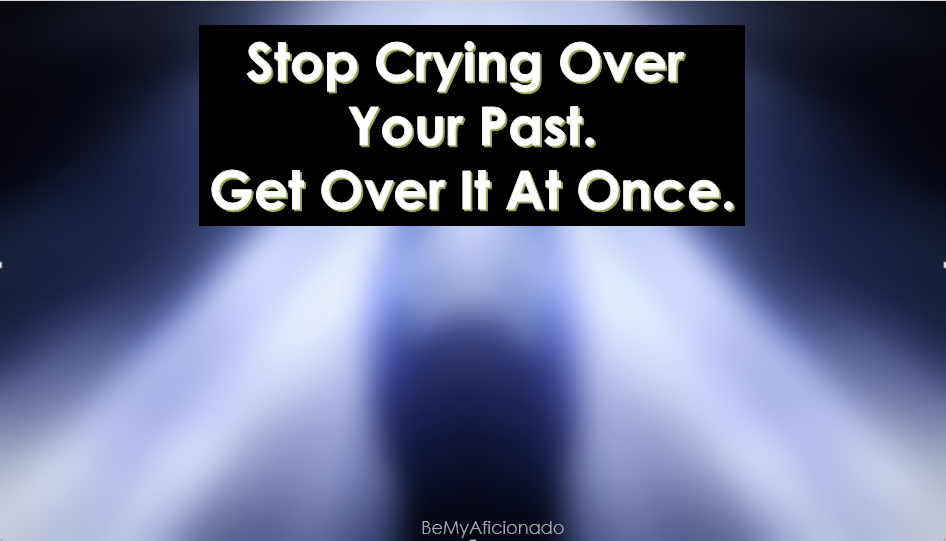 Stop crying over your past. Get Over it at once.