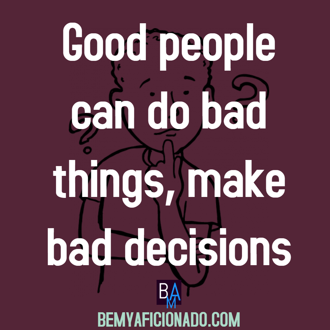 Good people can do bad things, make bad decisions.