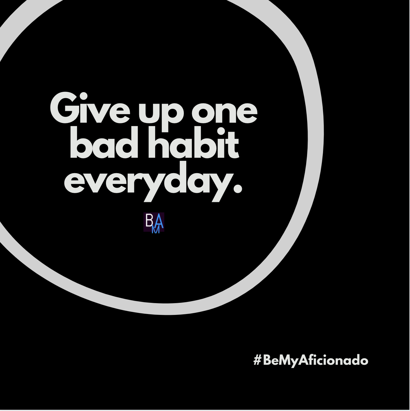 Give up one bad habit everyday.