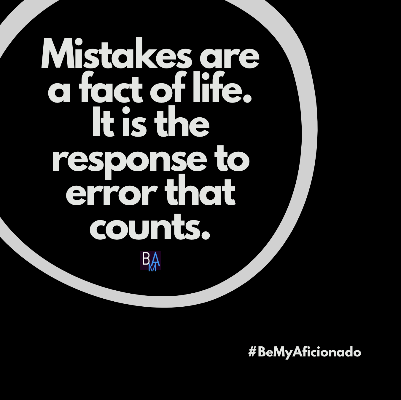 Mistakes are a fact of life. It is the response to error that counts.
