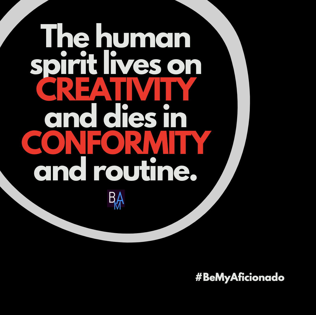 The human spirit lives on creativity and dies in conformity and routine.