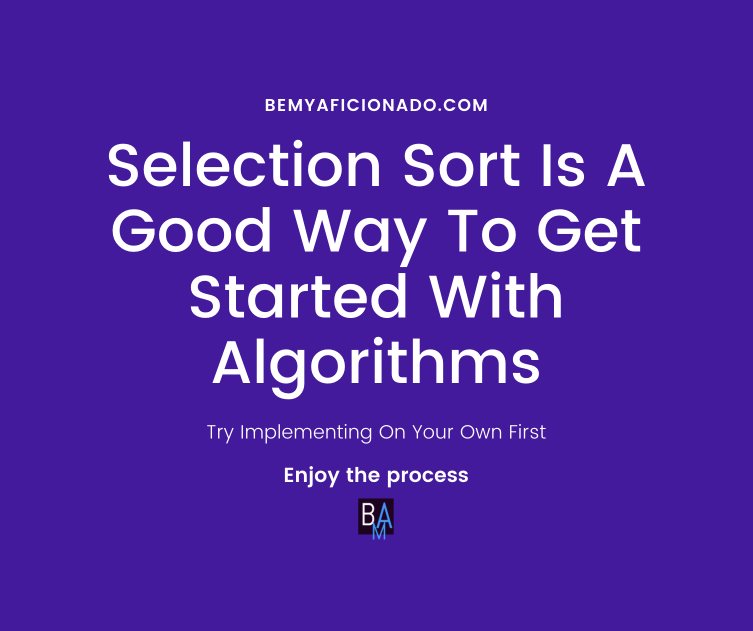 Selection Sort is a good way to start with the algorithms